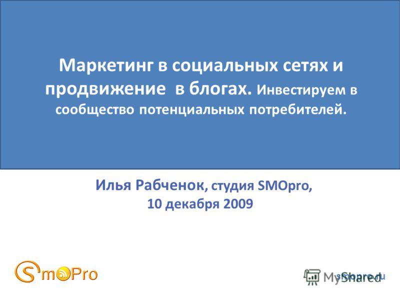 Илья Рабченок, студия SMOpro, 10 декабря 2009 smopro.ru Маркетинг в социальных сетях и продвижение в блогах. Инвестируем в сообщество потенциальных потребителей.