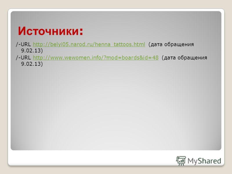Источники : /-URL http://belyi05.narod.ru/henna_tattoos.html (дата обращения 9.02.13)http://belyi05.narod.ru/henna_tattoos.html /-URL http://www.wewomen.info/?mod=boards&id=48 (дата обращения 9.02.13)http://www.wewomen.info/?mod=boards&id=48