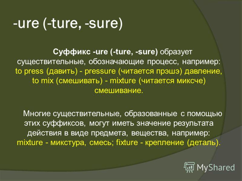 -urе (-ture, -sure) Суффикс -urе (-ture, -sure) образует существительные, обозначающие процесс, например: to press (давить) - pressure (читается прэшэ) давление, to mix (смешивать) - mixture (читается миксче) смешивание. Многие существительные, образ