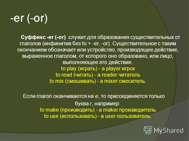-er (-or) Суффикс -er (-or) служит для образования существительных от глаголов (инфинитив без to + -er, -or). Существительное с таким окончанием обозначает или устройство, производящее действие, выраженное глаголом, от которого оно образовано, или ли