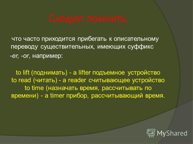 Следует помнить, что часто приходится прибегать к описательному переводу существительных, имеющих суффикс -er, -or, например: to lift (поднимать) - a lifter подъемное устройство to read (читать) - a reader считывающее устройство to time (назначать вр