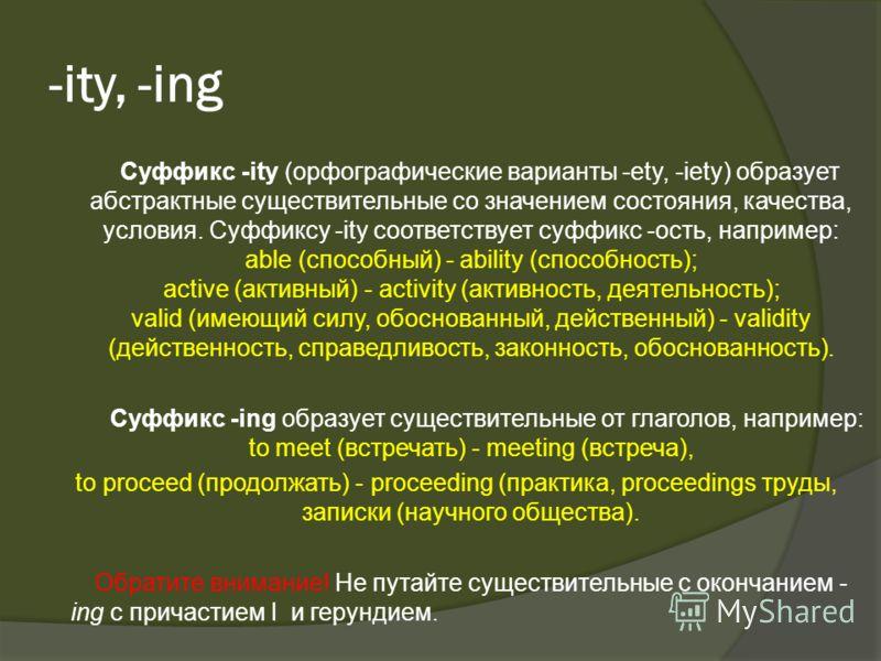 -ity, -ing Суффикс -ity (орфографические варианты -ety, -iety) образует абстрактные существительные со значением состояния, качества, условия. Суффиксу -ity соответствует суффикс -ость, например: able (способный) - ability (способность); active (акти