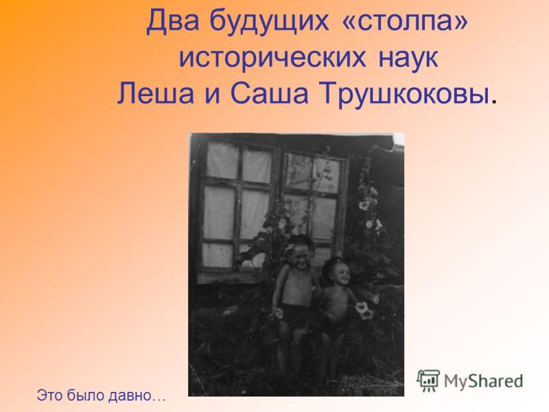 Два будущих «столпа» исторических наук Леша и Саша Трушкоковы. Это было давно…