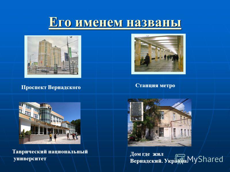 Его именем названы Его именем названы Проспект Вернадского Станция метро Таврический национальный университет Дом где жил Вернадский. Украина.