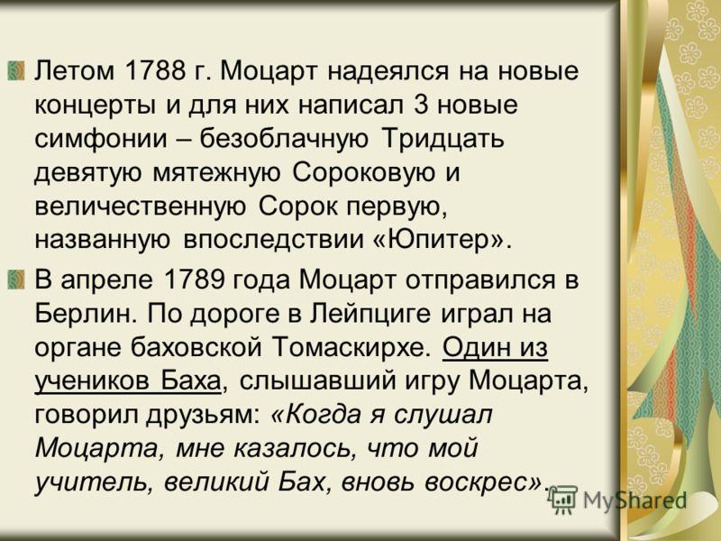 Летом 1788 г. Моцарт надеялся на новые концерты и для них написал 3 новые симфонии – безоблачную Тридцать девятую мятежную Сороковую и величественную Сорок первую, названную впоследствии «Юпитер». В апреле 1789 года Моцарт отправился в Берлин. По дор