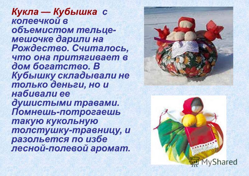 Кукла Кубышка с копеечкой в объемистом тельце- мешочке дарили на Рождество. Считалось, что она притягивает в дом богатство. В Кубышку складывали не только деньги, но и набивали ее душистыми травами. Помнешь-потрогаешь такую кукольную толстушку-травни