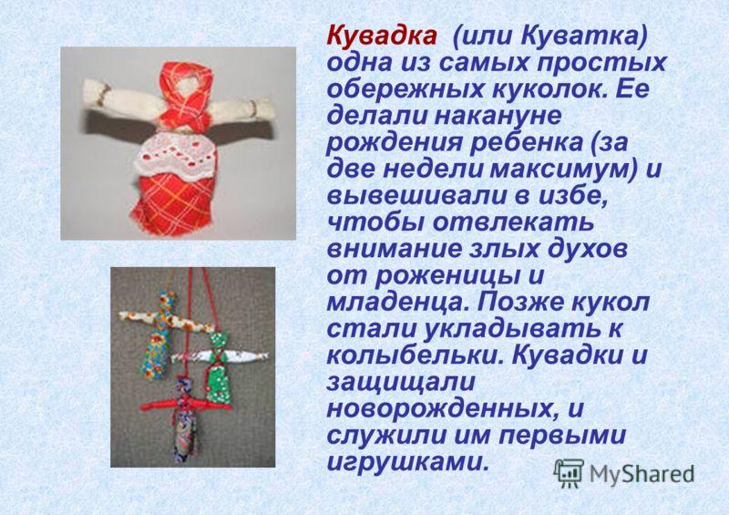 Кувадка (или Куватка) одна из самых простых обережных куколок. Ее делали накануне рождения ребенка (за две недели максимум) и вывешивали в избе, чтобы отвлекать внимание злых духов от роженицы и младенца. Позже кукол стали укладывать к колыбельки. Ку