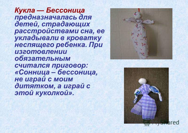Кукла Бессоница предназначалась для детей, страдающих расстройствами сна, ее укладывали в кроватку неспящего ребенка. При изготовлении обязательным считался приговор: «Сонница – бессоница, не играй с моим дитятком, а играй с этой куколкой».