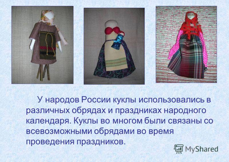 У народов России куклы использовались в различных обрядах и праздниках народного календаря. Куклы во многом были связаны со всевозможными обрядами во время проведения праздников.