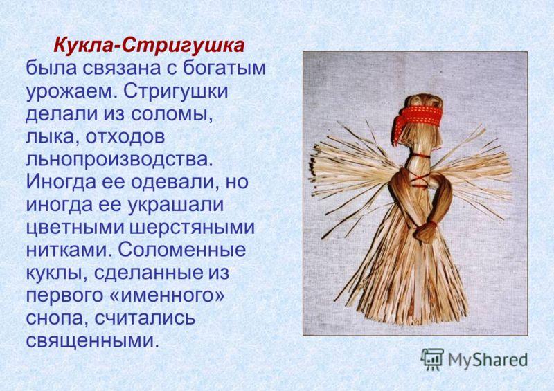 Кукла-Стригушка была связана с богатым урожаем. Стригушки делали из соломы, лыка, отходов льнопроизводства. Иногда ее одевали, но иногда ее украшали цветными шерстяными нитками. Соломенные куклы, сделанные из первого «именного» снопа, считались свяще
