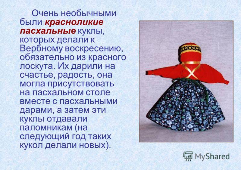 Очень необычными были красноликие пасхальные куклы, которых делали к Вербному воскресению, обязательно из красного лоскута. Их дарили на счастье, радость, она могла присутствовать на пасхальном столе вместе с пасхальными дарами, а затем эти куклы отд