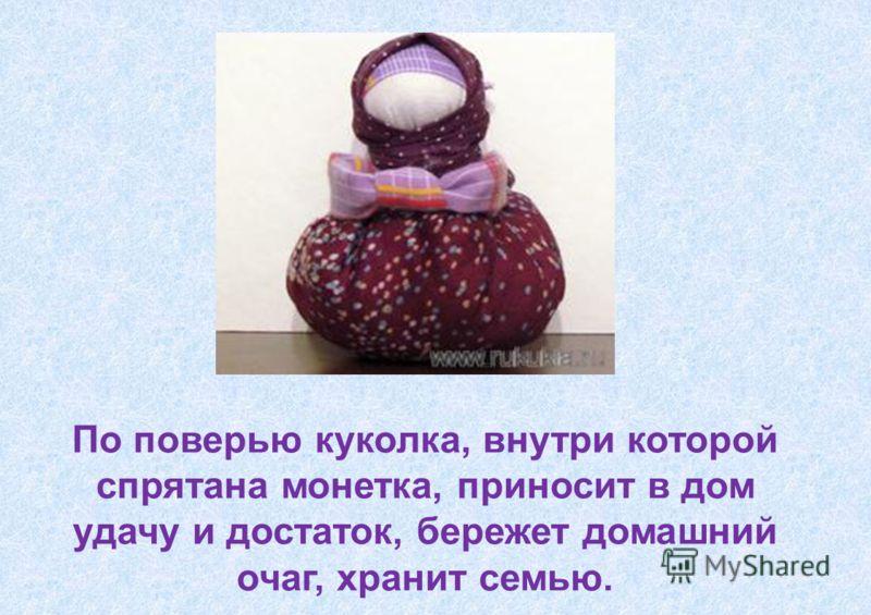 По поверью куколка, внутри которой спрятана монетка, приносит в дом удачу и достаток, бережет домашний очаг, хранит семью.