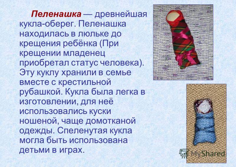 Пеленашка древнейшая кукла-оберег. Пеленашка находилась в люльке до крещения ребёнка (При крещении младенец приобретал статус человека). Эту куклу хранили в семье вместе с крестильной рубашкой. Кукла была легка в изготовлении, для неё использовались