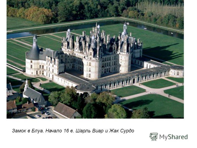 Замок в Блуа. Начало 16 в. Шарль Виар и Жак Сурдо