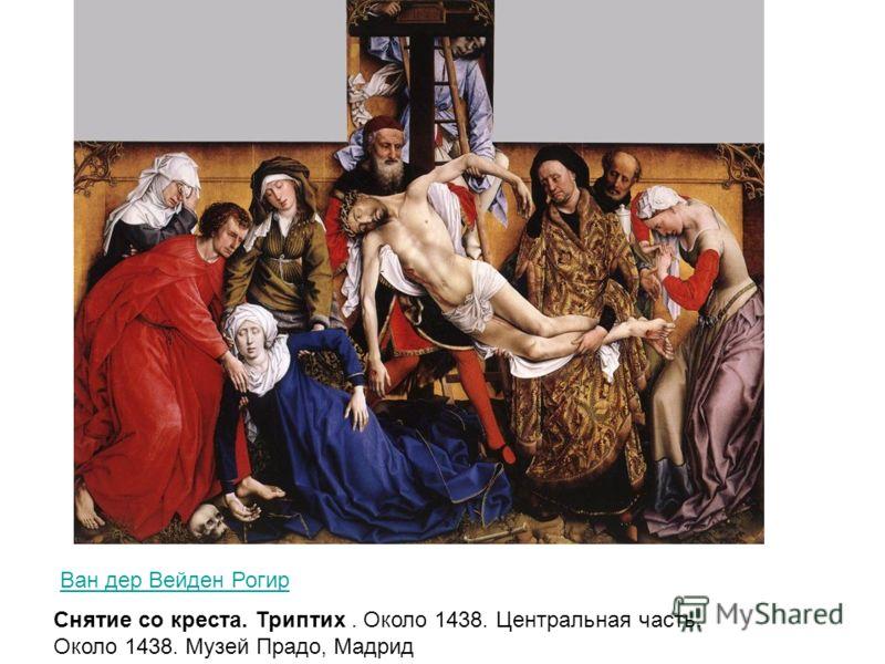 Ван дер Вейден Рогир Снятие со креста. Триптих. Около 1438. Центральная часть. Около 1438. Музей Прадо, Мадрид