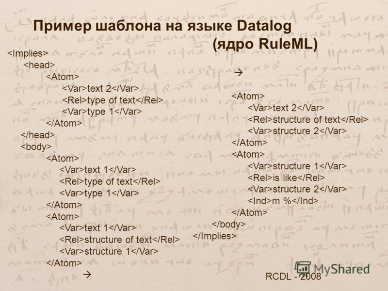 Пример шаблона на языке Datalog (ядро RuleML) RCDL - 2008 text 2 type of text type 1 text 1 type of text type 1 text 1 structure of text structure 1 text 2 structure of text structure 2 structure 1 is like structure 2 m %