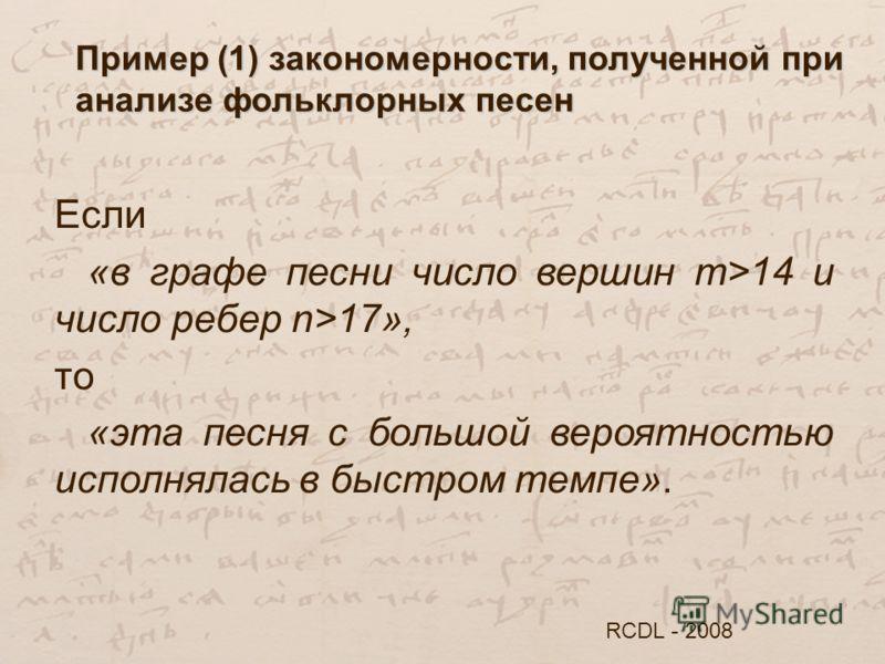 Пример (1) закономерности, полученной при анализе фольклорных песен RCDL - 2008 Если «в графе песни число вершин m>14 и число ребер n>17», то «эта песня с большой вероятностью исполнялась в быстром темпе».
