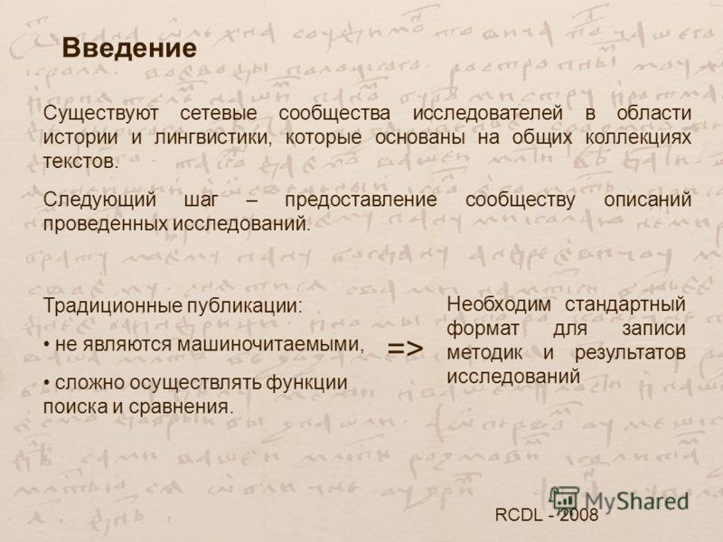 Введение RCDL - 2008 Существуют сетевые сообщества исследователей в области истории и лингвистики, которые основаны на общих коллекциях текстов. Следующий шаг – предоставление сообществу описаний проведенных исследований. Традиционные публикации: не