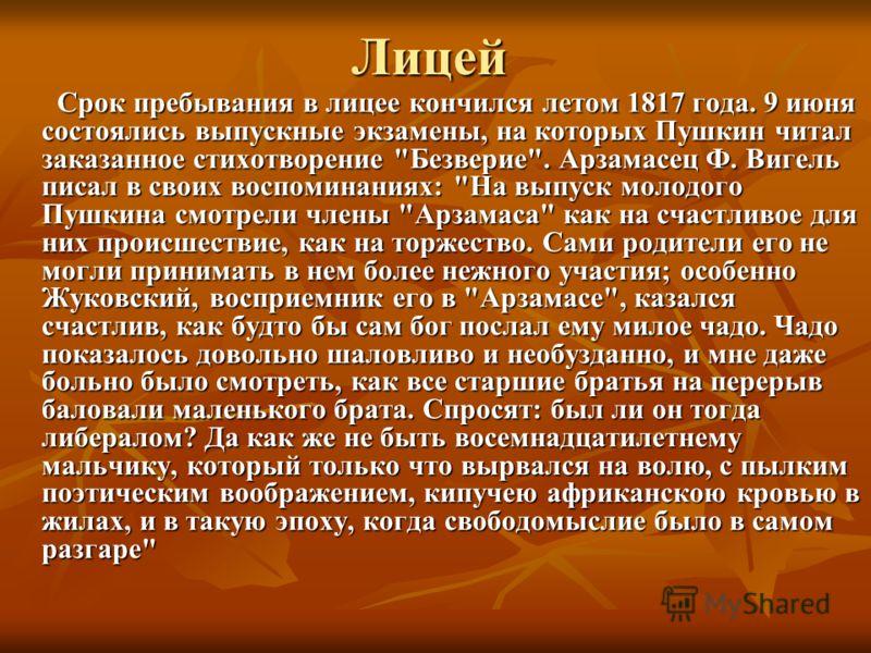 Лицей Срок пребывания в лицее кончился летом 1817 года. 9 июня состоялись выпускные экзамены, на которых Пушкин читал заказанное стихотворение