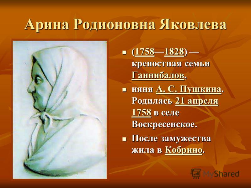 Арина Родионовна Яковлева (17581828) крепостная семьи Ганнибалов, (17581828) крепостная семьи Ганнибалов,17581828 Ганнибалов17581828 Ганнибалов няня А. С. Пушкина. Родилась 21 апреля 1758 в селе Воскресенское. няня А. С. Пушкина. Родилась 21 апреля 1