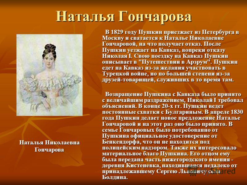 Наталья Гончарова В 1829 году Пушкин приезжает из Петербурга в Москву и сватается к Наталье Николаевне Гончаровой, на что получает отказ. После Пушкин уезжает на Кавказ, вопреки отказу Николая I. Свою поездку на Кавказ Пушкин описывает в