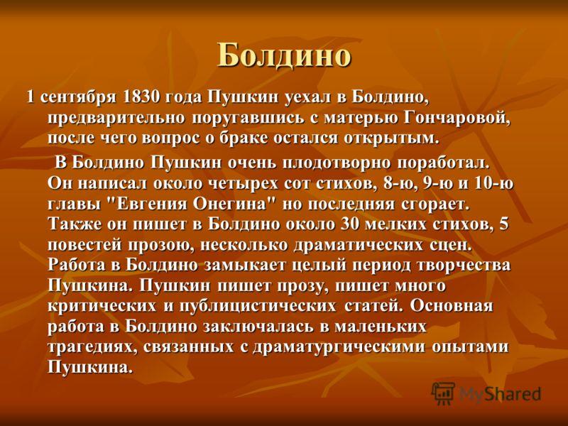 Болдино 1 сентября 1830 года Пушкин уехал в Болдино, предварительно поругавшись с матерью Гончаровой, после чего вопрос о браке остался открытым. В Болдино Пушкин очень плодотворно поработал. Он написал около четырех сот стихов, 8-ю, 9-ю и 10-ю главы
