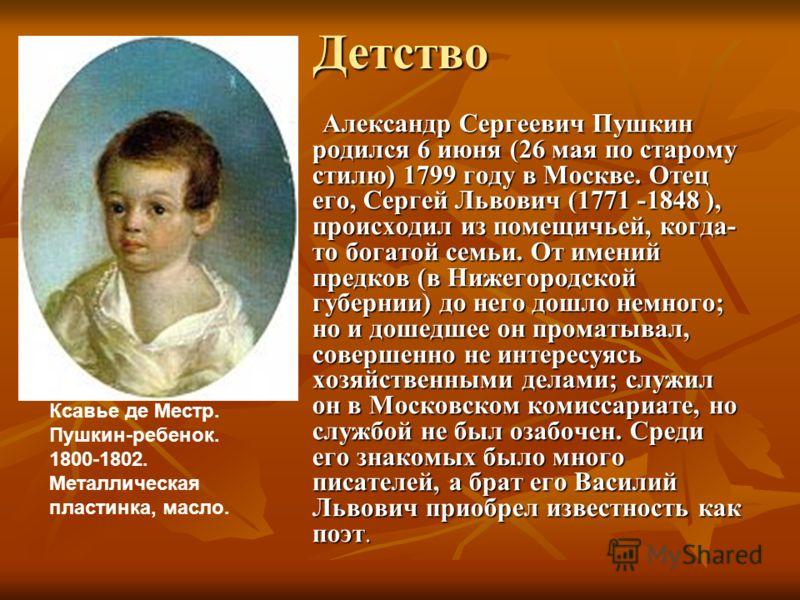 Детство Александр Сергеевич Пушкин родился 6 июня (26 мая по старому стилю) 1799 году в Москве. Отец его, Сергей Львович (1771 -1848 ), происходил из помещичьей, когда- то богатой семьи. От имений предков (в Нижегородской губернии) до него дошло немн