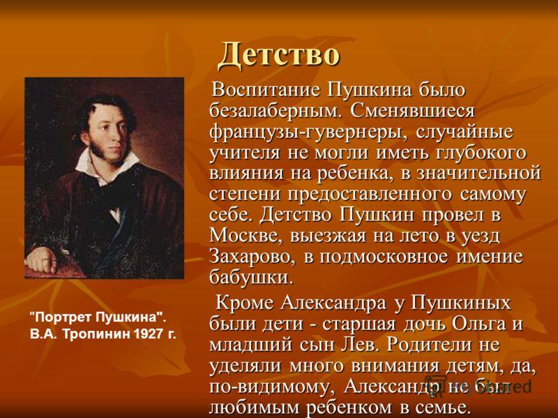 Детство Воспитание Пушкина было безалаберным. Сменявшиеся французы-гувернеры, случайные учителя не могли иметь глубокого влияния на ребенка, в значительной степени предоставленного самому себе. Детство Пушкин провел в Москве, выезжая на лето в уезд З