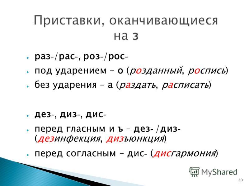 20 Приставки, оканчивающиеся на з раз - /рас -, роз - /рос - под ударением – о (розданный, роспись) без ударения – а (раздать, расписать) дез -, диз -, дис - перед гласным и ъ – дез - /диз - (дезинфекция, дизъюнкция) перед согласным – дис - (дисгармо