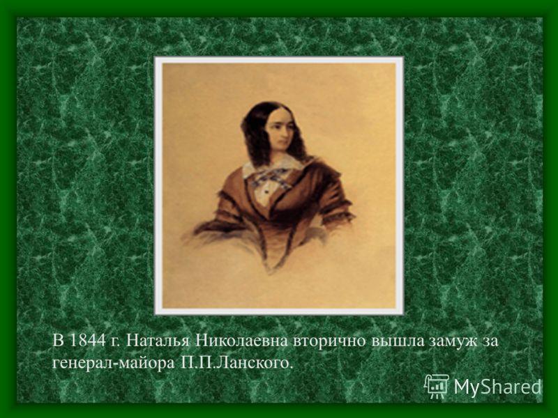 В 1844 г. Наталья Николаевна вторично вышла замуж за генерал-майора П.П.Ланского.