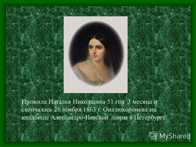 Прожила Наталья Николаевна 51 год 3 месяца и скончалась 26 ноября 1863 г. Она похоронена на кладбище Александро-Невской лавры в Петербурге.