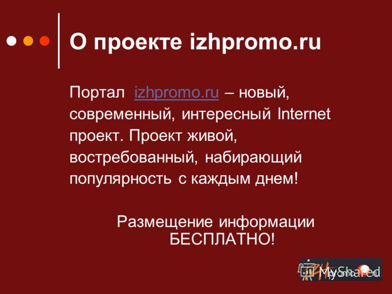 О проекте izhpromo.ru Портал izhpromo.ru – новый,izhpromo.ru современный, интересный Internet проект. Проект живой, востребованный, набирающий популярность с каждым днем! Размещение информации БЕСПЛАТНО!