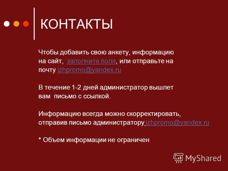 КОНТАКТЫ Чтобы добавить свою анкету, информацию на сайт, заполните поля, или отправьте назаполните поля почту izhpromo@yandex.ruizhpromo@yandex.ru В течение 1-2 дней администратор вышлет вам письмо с ссылкой. Информацию всегда можно скорректировать,