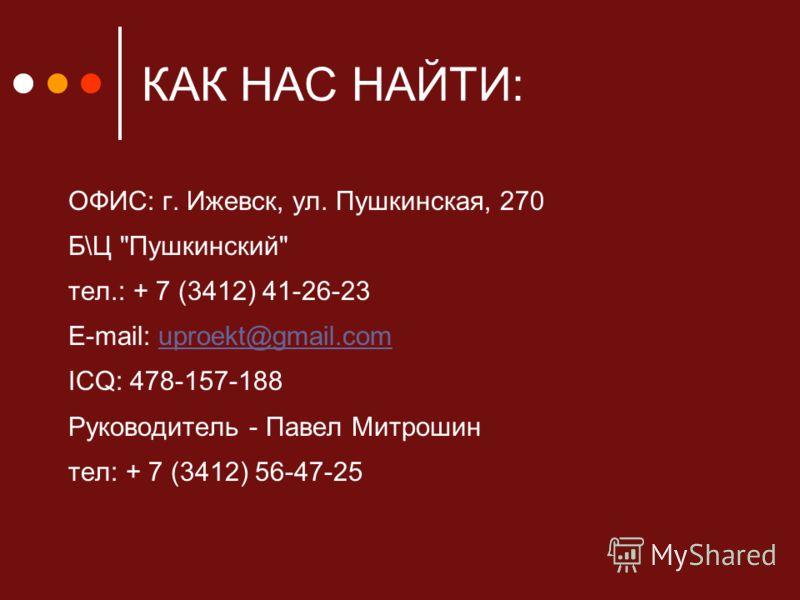 КАК НАС НАЙТИ: ОФИС: г. Ижевск, ул. Пушкинская, 270 Б\Ц Пушкинский тел.: + 7 (3412) 41-26-23 E-mail: uproekt@gmail.comuproekt@gmail.com ICQ: 478-157-188 Руководитель - Павел Митрошин тел: + 7 (3412) 56-47-25