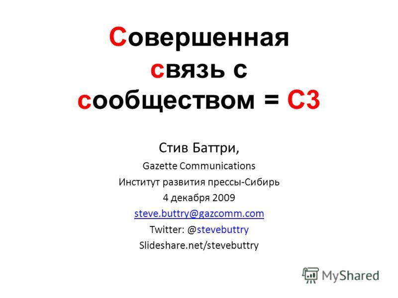 Совершенная связь с сообществом = С3 Стив Баттри, Gazette Communications Институт развития прессы-Сибирь 4 декабря 2009 steve.buttry@gazcomm.com Twitter: @stevebuttry Slideshare.net/stevebuttry
