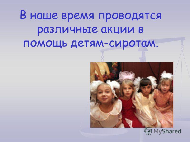 В наше время проводятся различные акции в помощь детям-сиротам.