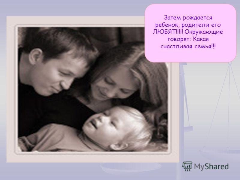 Затем рождается ребенок, родители его ЛЮБЯТ!!!!! Окружающие говорят: Какая счастливая семья!!!