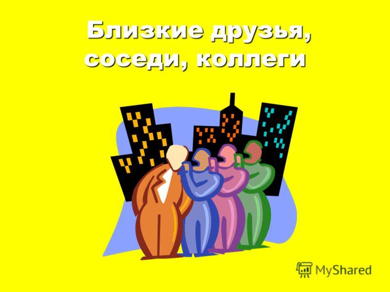 Близкие друзья, соседи, коллеги Близкие друзья, соседи, коллеги