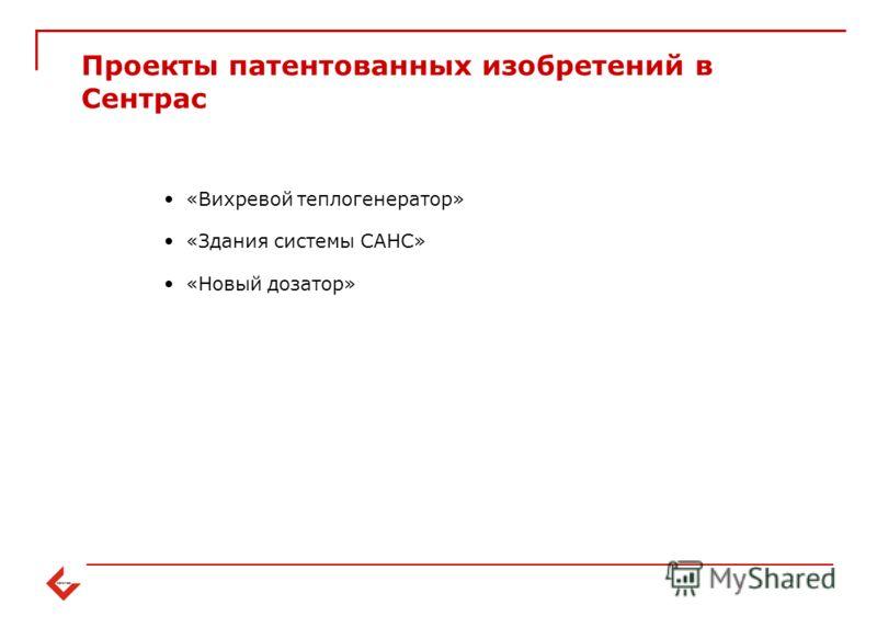 Проекты патентованных изобретений в Сентрас «Вихревой теплогенератор» «Здания системы САНС» «Новый дозатор»