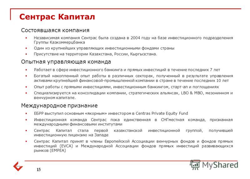 Состоявшаяся компания Независимая компания Сентрас была создана в 2004 году на базе инвестиционного подразделения Группы Казкоммерцбанка Один из крупнейших управляющих инвестиционными фондами страны Присутствие на территории Казахстана, России, Кыргы