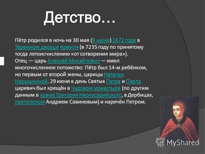 Пётр родился в ночь на 30 мая (9 июня) 1672 года в Теремном дворце Кремля (в 7235 году по принятому тогда летоисчислению «от сотворения мира»).9 июня1672 года Теремном дворцеКремля Отец царь Алексей Михайлович имел многочисленное потомство: Пётр был