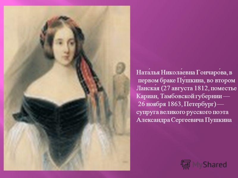 Ната́лья Никола́евна Гончаро́ва, в первом браке Пу́шкина, во втором Ланска́я (27 августа 1812, поместье Кариан, Тамбовской губернии 26 ноября 1863, Петербург) супруга великого русского поэта Александра Сергеевича Пушкина