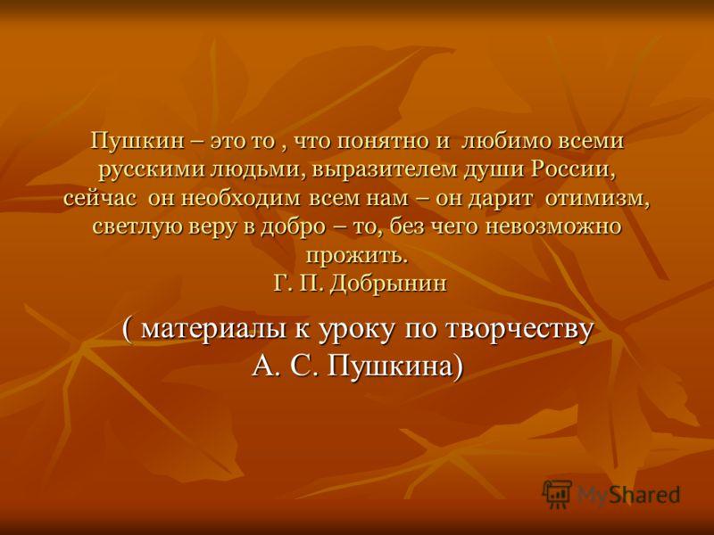 Пушкин – это то, что понятно и любимо всеми русскими людьми, выразителем души России, сейчас он необходим всем нам – он дарит отимизм, светлую веру в добро – то, без чего невозможно прожить. Г. П. Добрынин ( материалы к уроку по творчеству А. С. Пушк