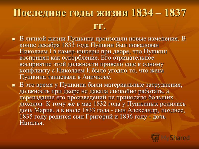 Последние годы жизни 1834 – 1837 гг. В личной жизни Пушкина произошли новые изменения. В конце декабря 1833 года Пушкин был пожалован Николаем I в камер-юнкеры при дворе, что Пушкин воспринял как оскорбление. Его отрицательное восприятие этой должнос
