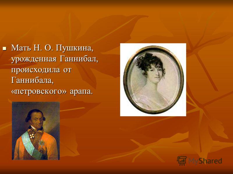 Мать Н. О. Пушкина, урожденная Ганнибал, происходила от Ганнибала, «петровского» арапа. Мать Н. О. Пушкина, урожденная Ганнибал, происходила от Ганнибала, «петровского» арапа.