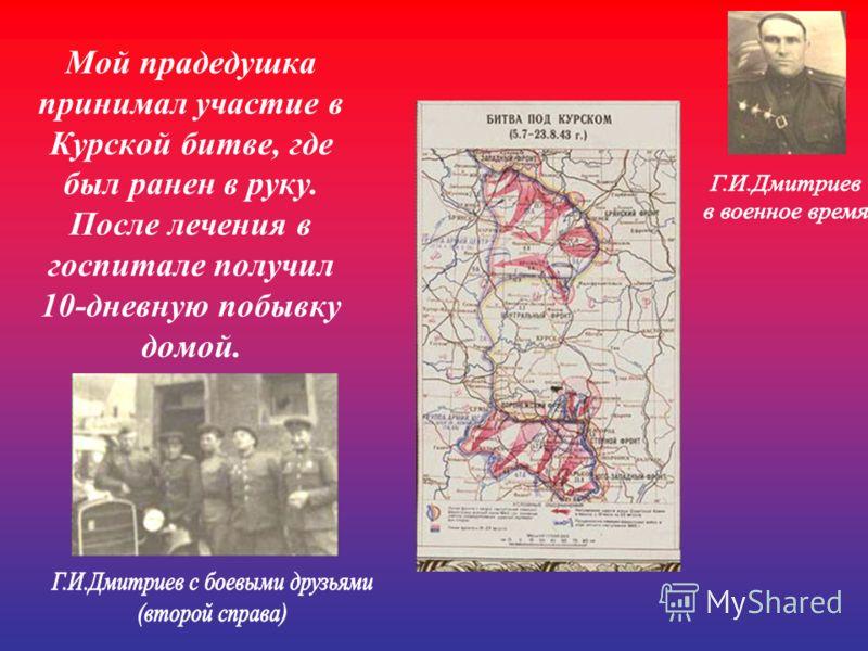 Мой прадедушка принимал участие в Курской битве, где был ранен в руку. После лечения в госпитале получил 10-дневную побывку домой.