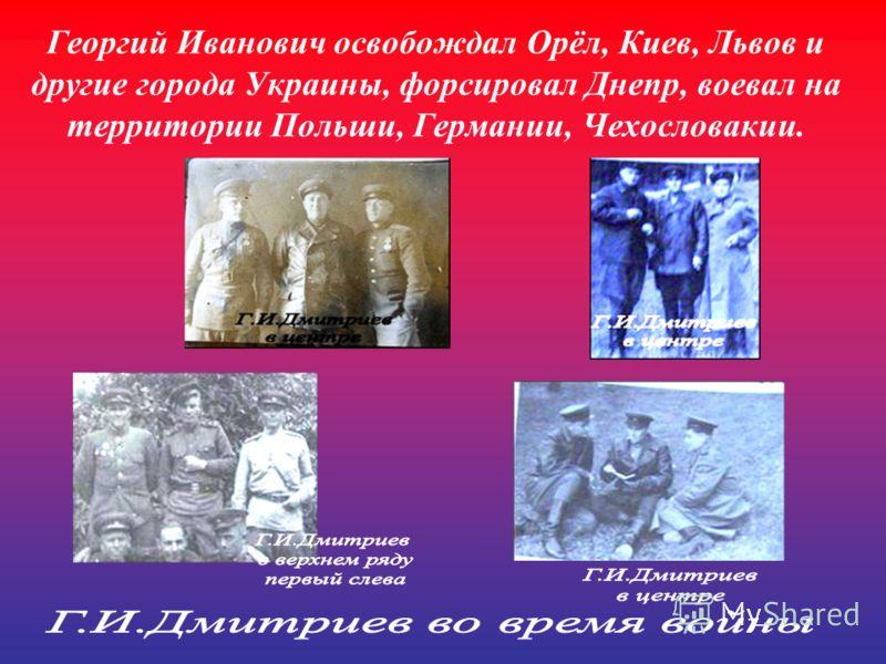 Георгий Иванович освобождал Орёл, Киев, Львов и другие города Украины, форсировал Днепр, воевал на территории Польши, Германии, Чехословакии.