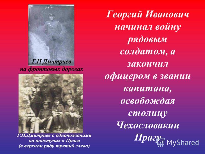 Георгий Иванович начинал войну рядовым солдатом, а закончил офицером в звании капитана, освобождая столицу Чехословакии Прагу