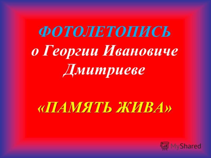 «ПАМЯТЬ ЖИВА» ФОТОЛЕТОПИСЬ о Георгии Ивановиче Дмитриеве «ПАМЯТЬ ЖИВА»