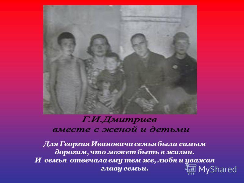 Для Георгия Ивановича семья была самым дорогим, что может быть в жизни. И семья отвечала ему тем же, любя и уважая главу семьи.
